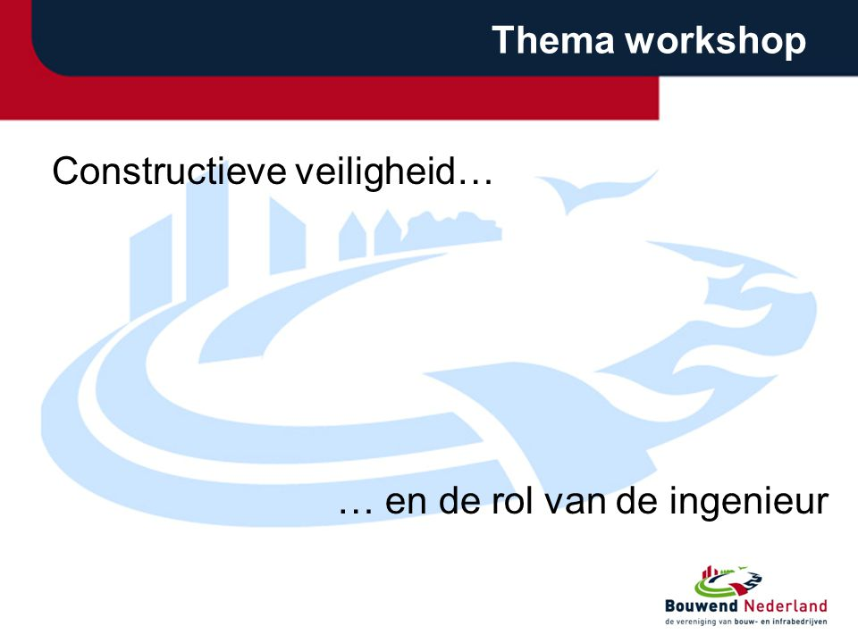 Thema workshop Constructieve veiligheid… … en de rol van de ingenieur