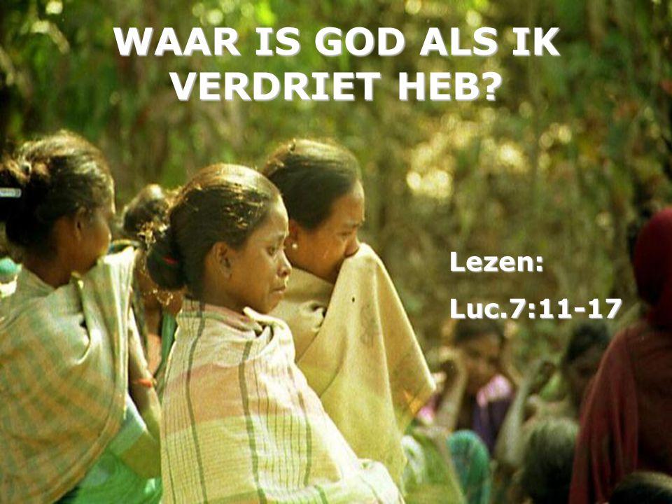 WAAR IS GOD ALS IK VERDRIET HEB? Lezen:Luc.7:11-17