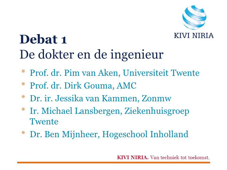 KIVI NIRIA. Van techniek tot toekomst. Debat 1 De dokter en de ingenieur *Prof. dr. Pim van Aken, Universiteit Twente *Prof. dr. Dirk Gouma, AMC *Dr.