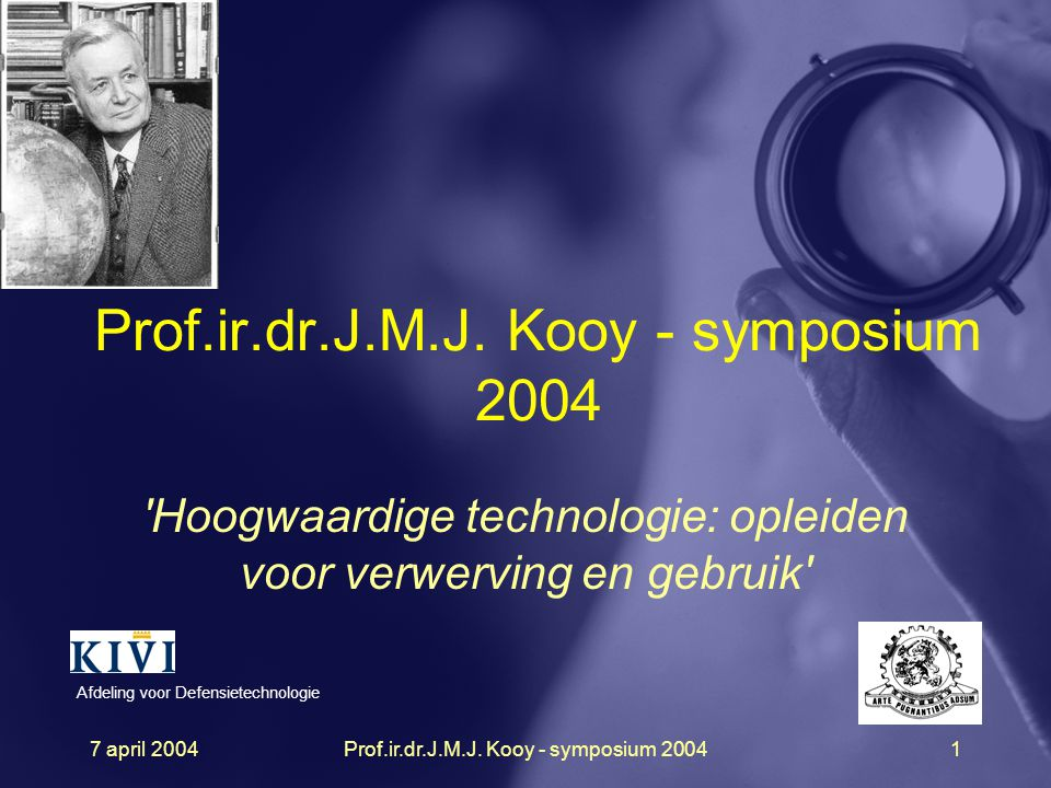 7 april 2004Prof.ir.dr.J.M.J. Kooy - symposium 20041 'Hoogwaardige technologie: opleiden voor verwerving en gebruik' Afdeling voor Defensietechnologie