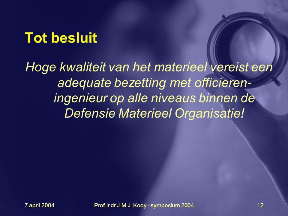 7 april 2004Prof.ir.dr.J.M.J. Kooy - symposium 200412 Tot besluit Hoge kwaliteit van het materieel vereist een adequate bezetting met officieren- inge