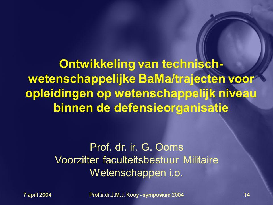 7 april 2004Prof.ir.dr.J.M.J. Kooy - symposium 200414 Ontwikkeling van technisch- wetenschappelijke BaMa/trajecten voor opleidingen op wetenschappelij