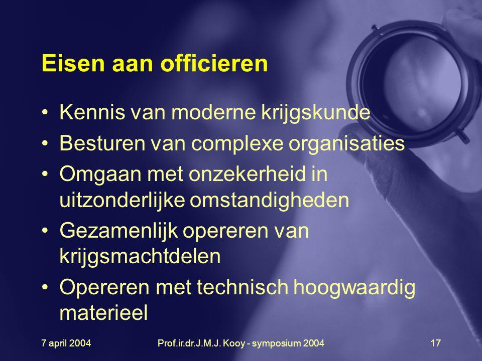 7 april 2004Prof.ir.dr.J.M.J. Kooy - symposium 200417 Eisen aan officieren Kennis van moderne krijgskunde Besturen van complexe organisaties Omgaan me