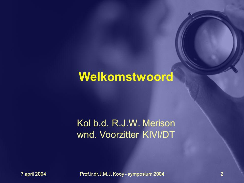 7 april 2004Prof.ir.dr.J.M.J. Kooy - symposium 20042 Welkomstwoord Kol b.d. R.J.W. Merison wnd. Voorzitter KIVI/DT