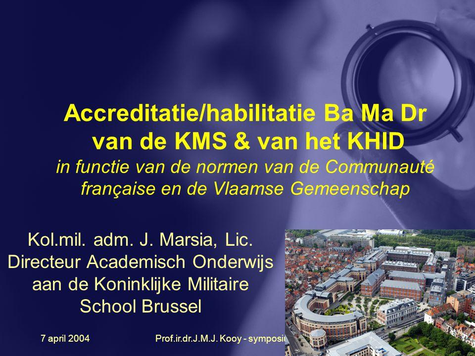 7 april 2004Prof.ir.dr.J.M.J. Kooy - symposium 200425 Accreditatie/habilitatie Ba Ma Dr van de KMS & van het KHID in functie van de normen van de Comm