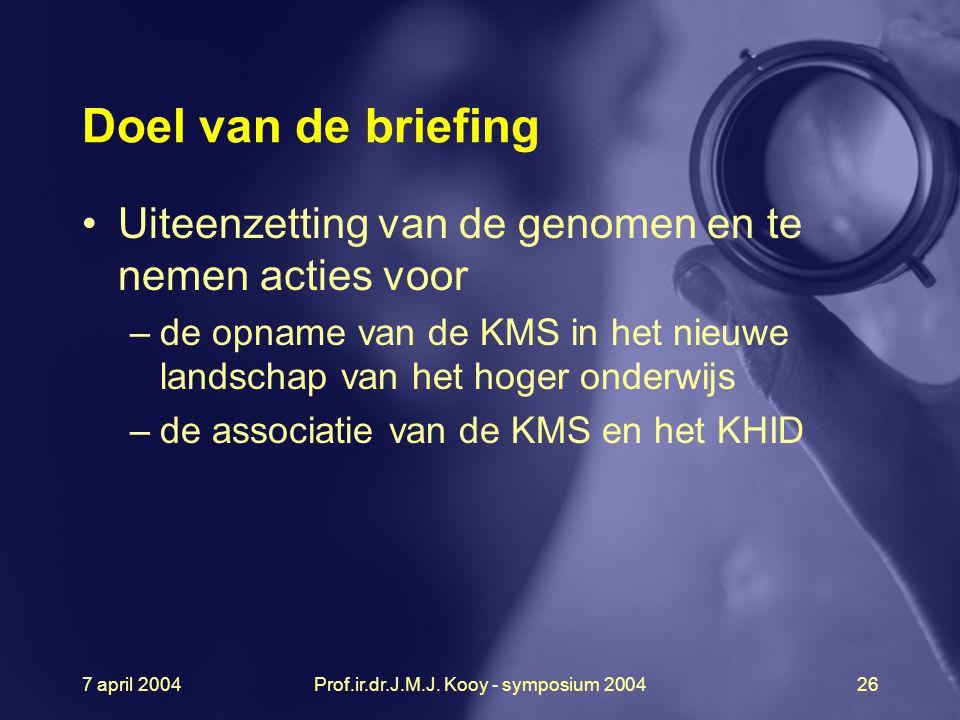 7 april 2004Prof.ir.dr.J.M.J. Kooy - symposium 200426 Doel van de briefing Uiteenzetting van de genomen en te nemen acties voor –de opname van de KMS
