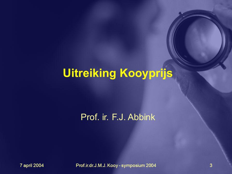 7 april 2004Prof.ir.dr.J.M.J. Kooy - symposium 20043 Uitreiking Kooyprijs Prof. ir. F.J. Abbink