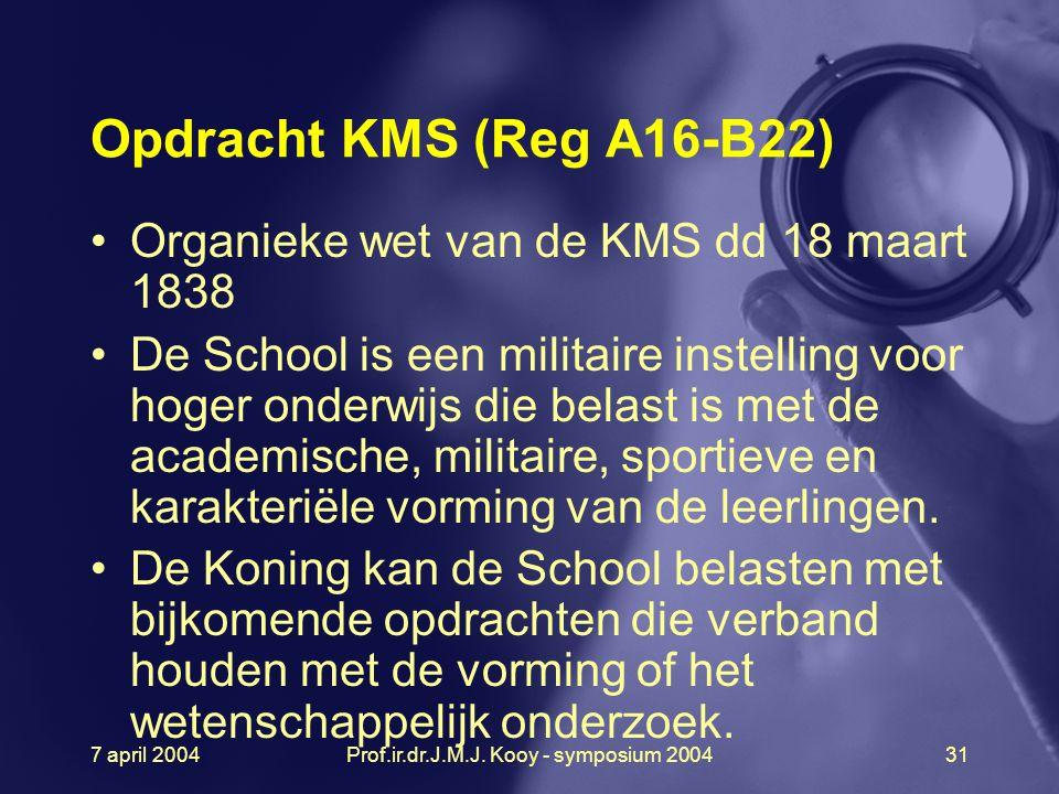 7 april 2004Prof.ir.dr.J.M.J. Kooy - symposium 200431 Opdracht KMS (Reg A16-B22) Organieke wet van de KMS dd 18 maart 1838 De School is een militaire