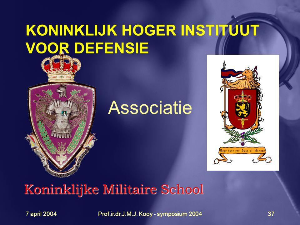 7 april 2004Prof.ir.dr.J.M.J. Kooy - symposium 200437 Koninklijke Militaire School Associatie KONINKLIJK HOGER INSTITUUT VOOR DEFENSIE