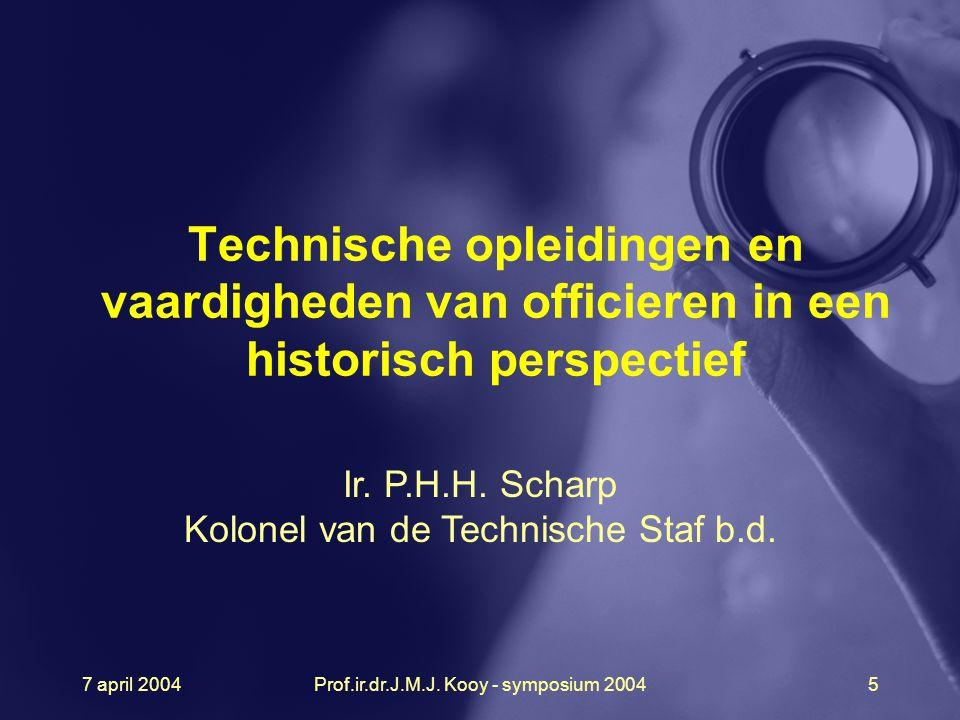 7 april 2004Prof.ir.dr.J.M.J. Kooy - symposium 20045 Technische opleidingen en vaardigheden van officieren in een historisch perspectief Ir. P.H.H. Sc