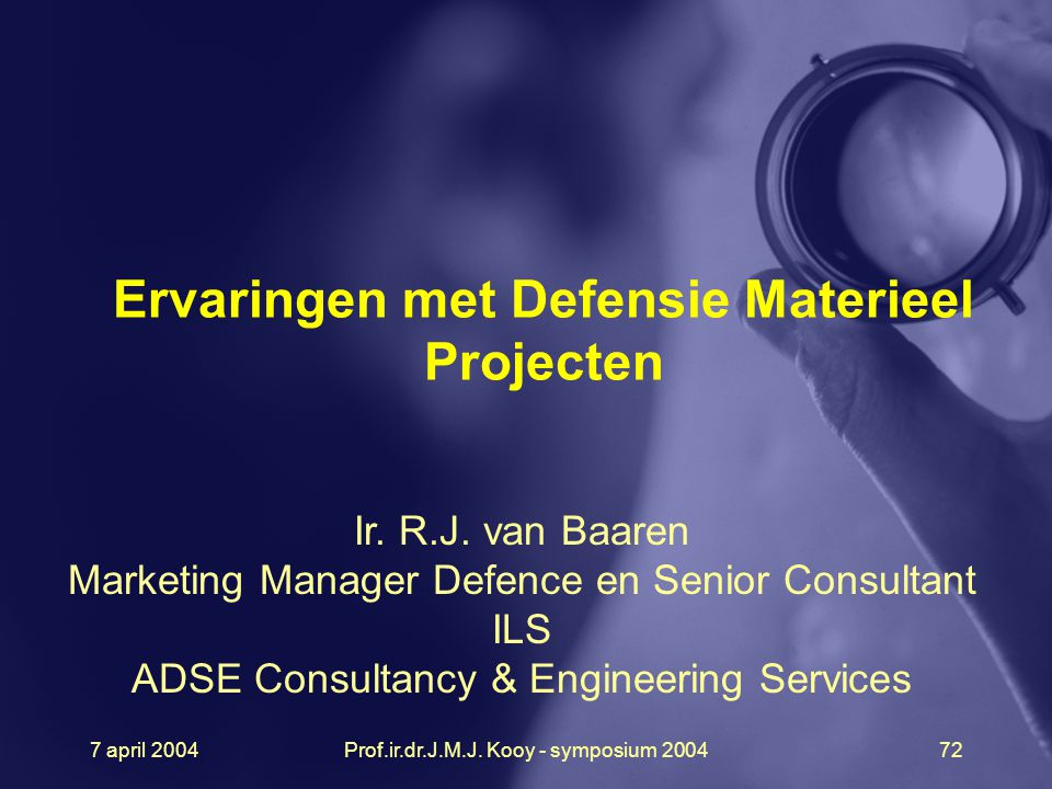 7 april 2004Prof.ir.dr.J.M.J. Kooy - symposium 200472 Ervaringen met Defensie Materieel Projecten Ir. R.J. van Baaren Marketing Manager Defence en Sen