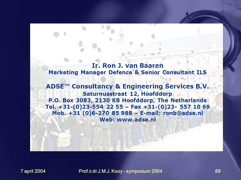 7 april 2004Prof.ir.dr.J.M.J. Kooy - symposium 200489 Ir. Ron J. van Baaren Marketing Manager Defence & Senior Consultant ILS ADSE™ Consultancy & Engi