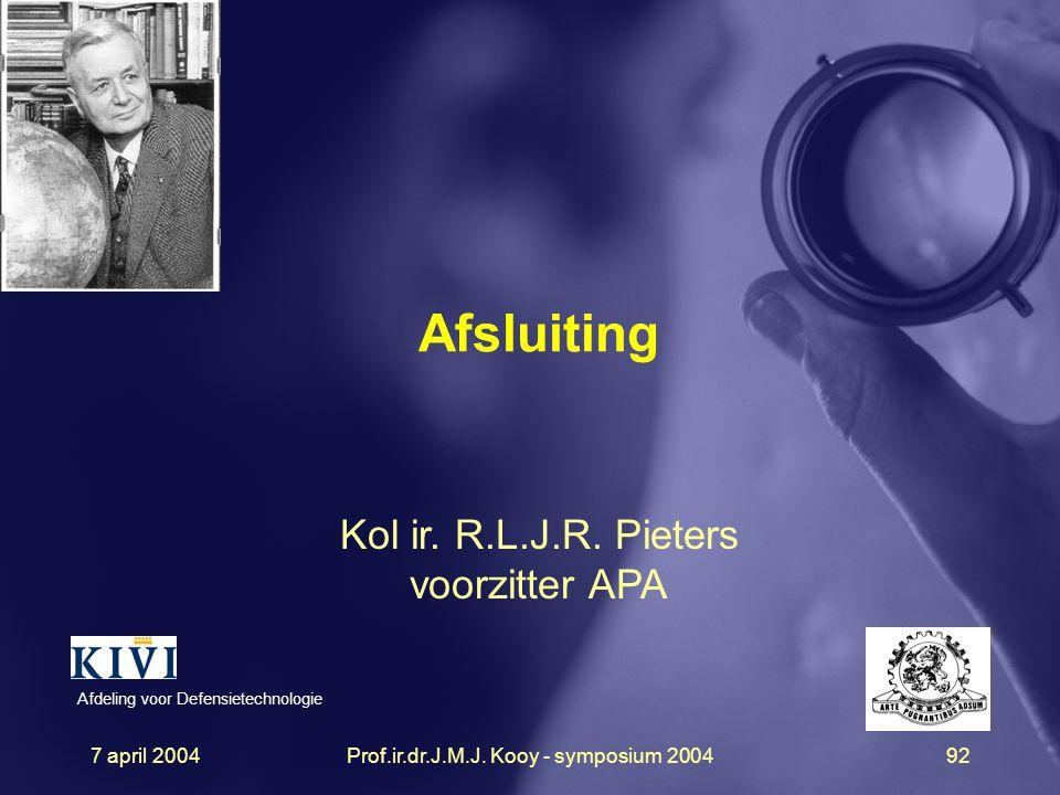 7 april 2004Prof.ir.dr.J.M.J. Kooy - symposium 200492 Afsluiting Kol ir. R.L.J.R. Pieters voorzitter APA Afdeling voor Defensietechnologie