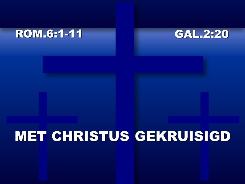 MET CHRISTUS GEKRUISIGD ROM.6:1-11 GAL.2:20 GAL.2:20