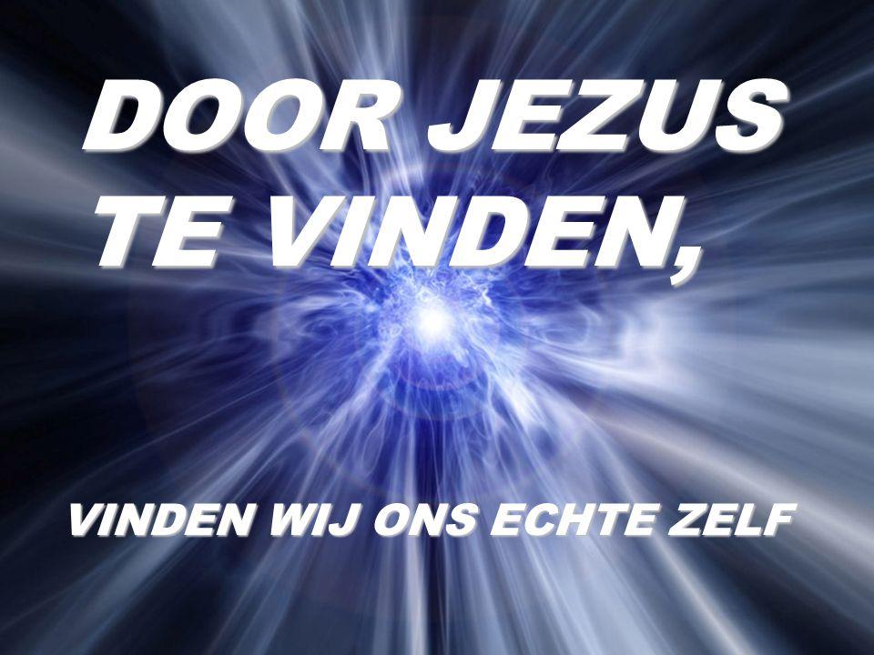 DOOR JEZUS TE VINDEN, VINDEN WIJ ONS ECHTE ZELF