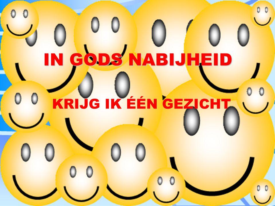 IN GODS NABIJHEID KRIJG IK ÉÉN GEZICHT