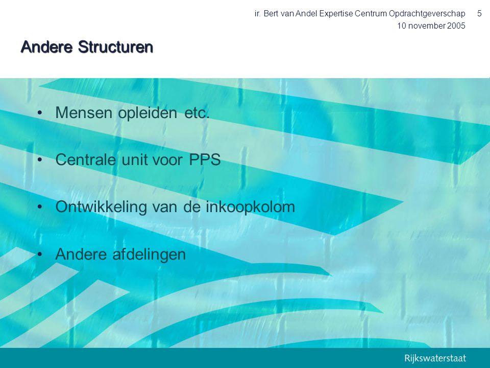 10 november 2005 ir. Bert van Andel Expertise Centrum Opdrachtgeverschap5 Andere Structuren Mensen opleiden etc. Centrale unit voor PPS Ontwikkeling v