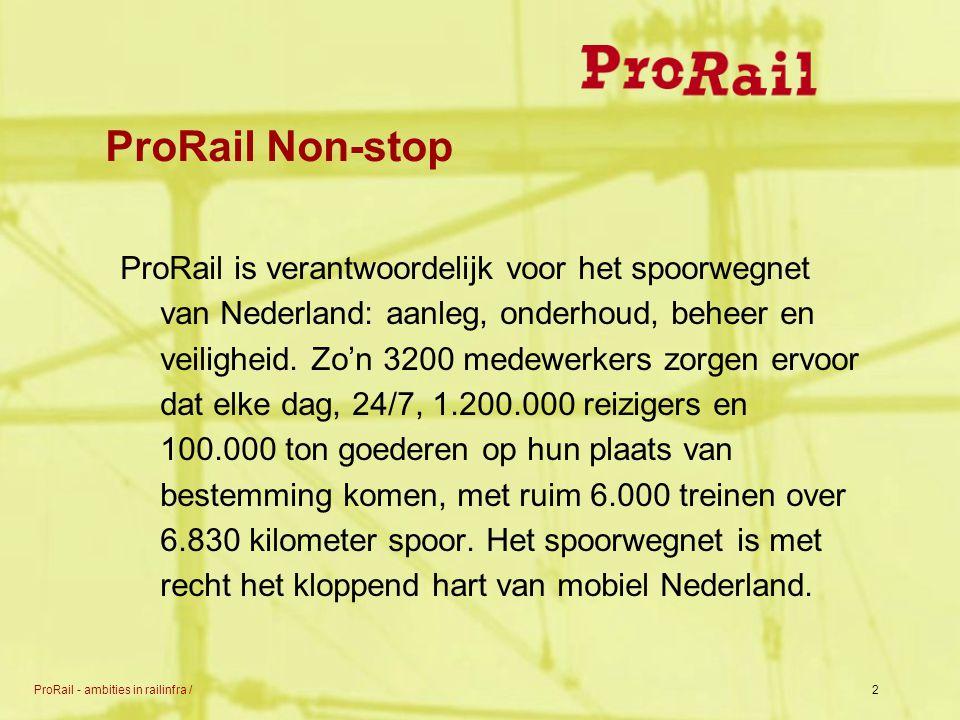 ProRail - ambities in railinfra /2 ProRail Non-stop ProRail is verantwoordelijk voor het spoorwegnet van Nederland: aanleg, onderhoud, beheer en veili