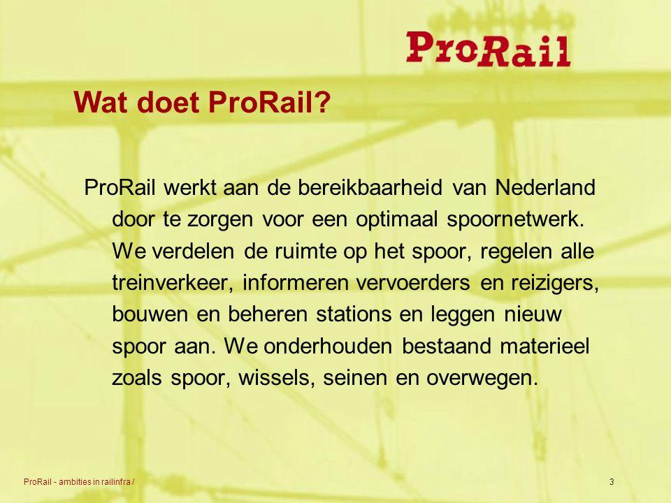 ProRail - ambities in railinfra /3 Wat doet ProRail? ProRail werkt aan de bereikbaarheid van Nederland door te zorgen voor een optimaal spoornetwerk.