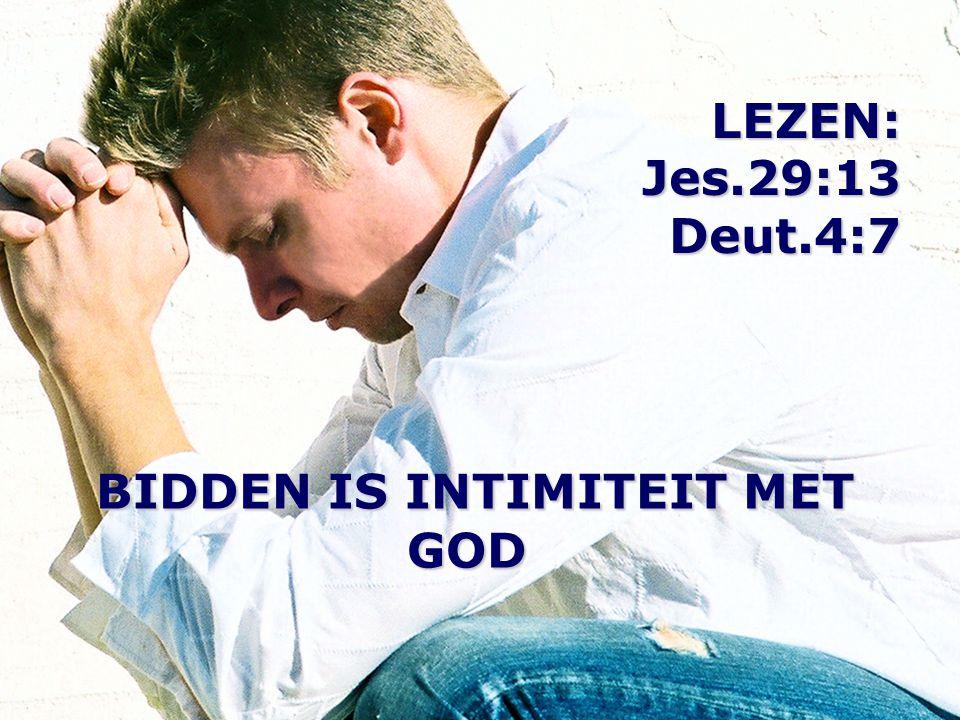 LEZEN: Jes.29:13 Deut.4:7 BIDDEN IS INTIMITEIT MET GOD