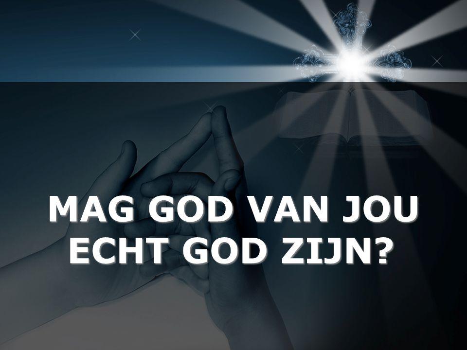 MAG GOD VAN JOU ECHT GOD ZIJN?