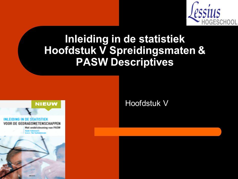 Doelstellingen hoofdstuk V De student kent de diverse maten van variabiliteit en de voor- en nadelen van elk van deze maten; U kunt uit een eenvoudig bestand deze maten handmatig en via PASW berekenen.
