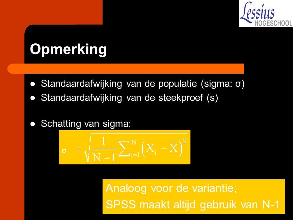 Opmerking Standaardafwijking van de populatie (sigma: σ) Standaardafwijking van de steekproef (s) Schatting van sigma: Analoog voor de variantie; SPSS maakt altijd gebruik van N-1 σ