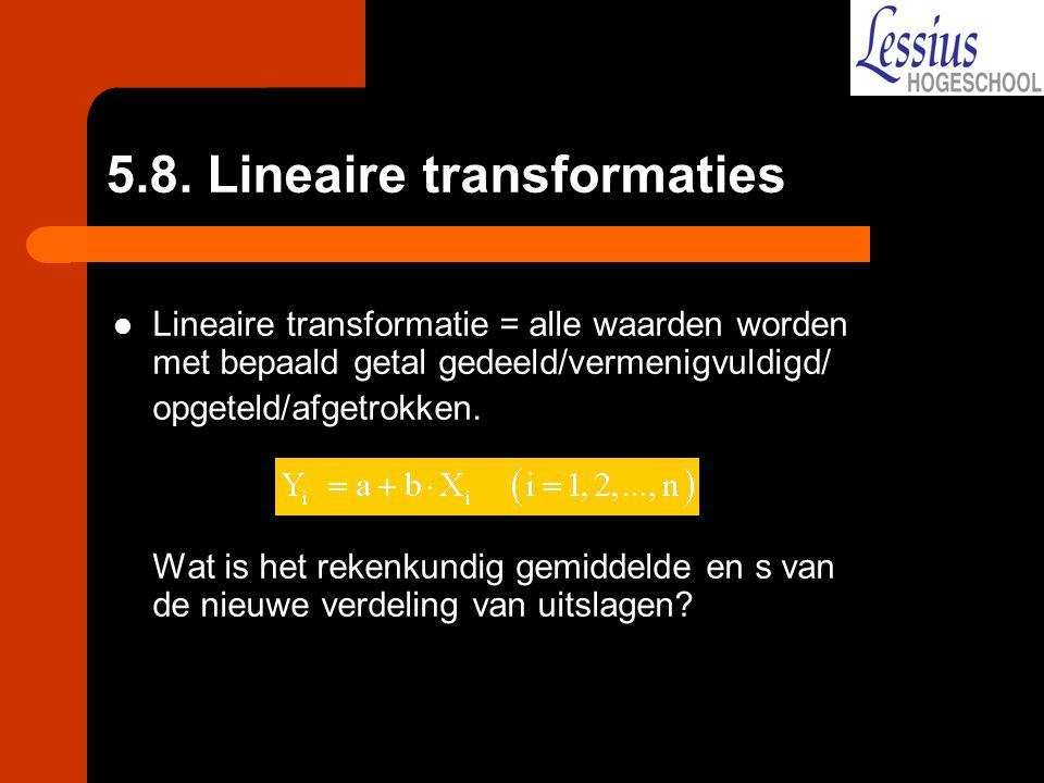 5.8. Lineaire transformaties Lineaire transformatie = alle waarden worden met bepaald getal gedeeld/vermenigvuldigd/ opgeteld/afgetrokken. Wat is het