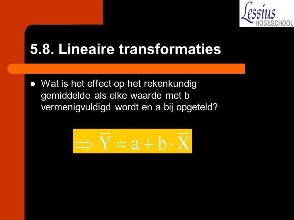 5.8. Lineaire transformaties Wat is het effect op het rekenkundig gemiddelde als elke waarde met b vermenigvuldigd wordt en a bij opgeteld?