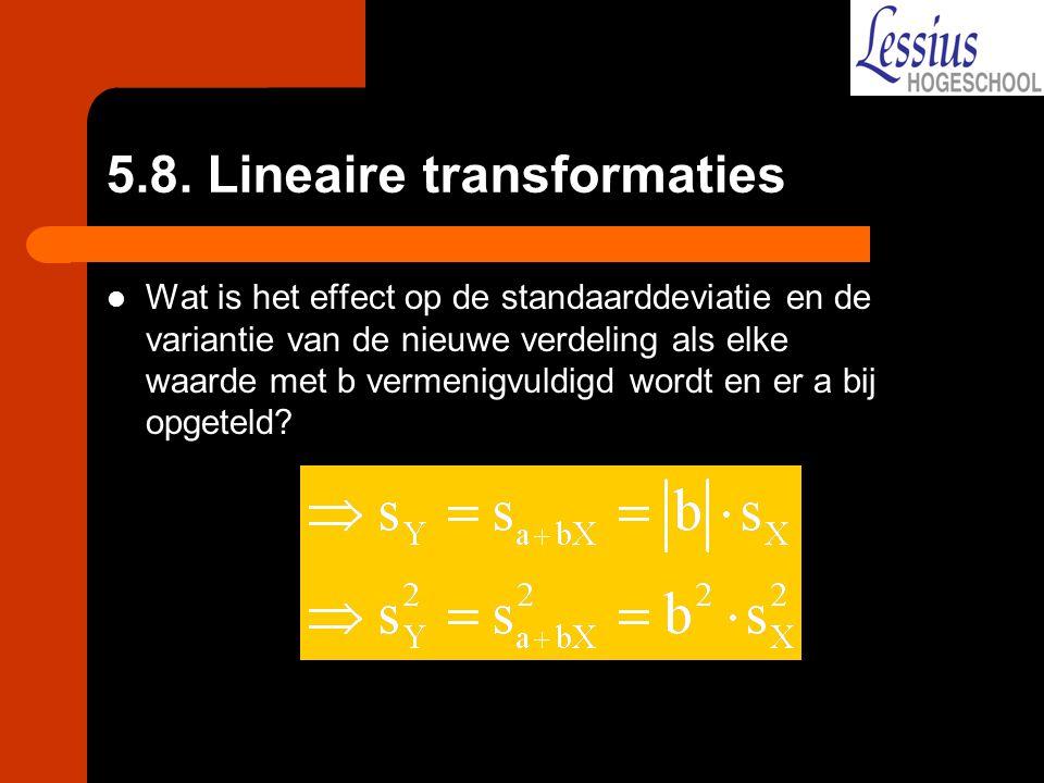 5.8. Lineaire transformaties Wat is het effect op de standaarddeviatie en de variantie van de nieuwe verdeling als elke waarde met b vermenigvuldigd w