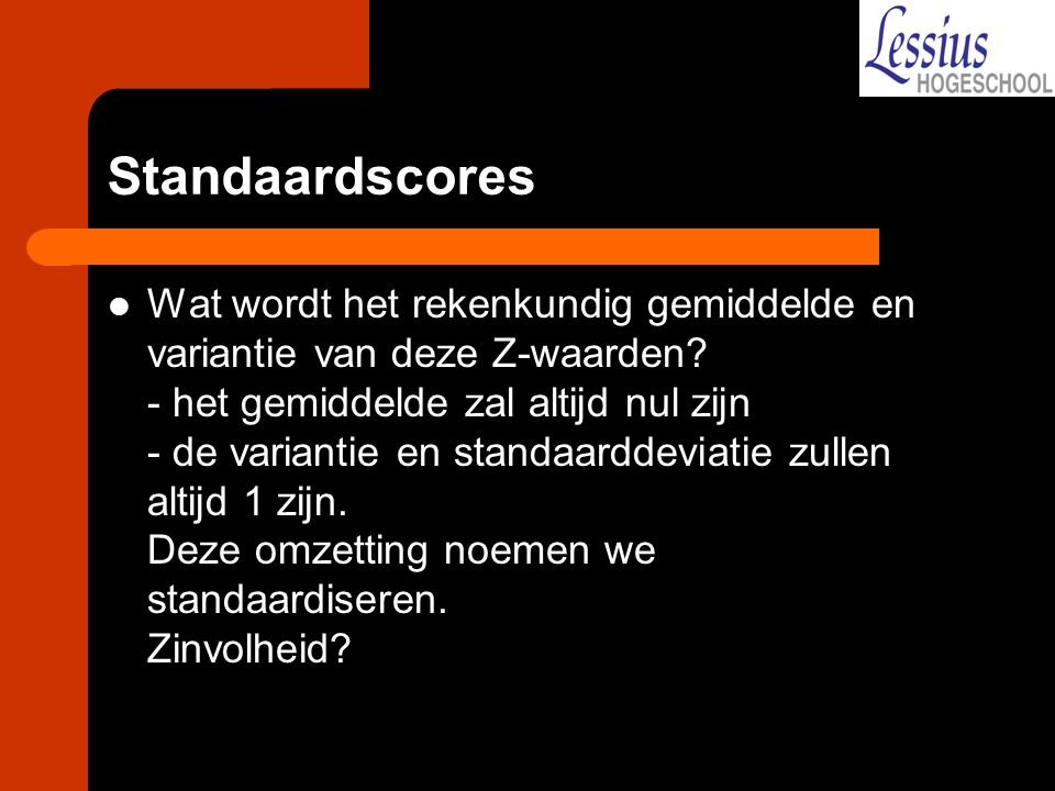 Standaardscores Wat wordt het rekenkundig gemiddelde en variantie van deze Z-waarden? - het gemiddelde zal altijd nul zijn - de variantie en standaard