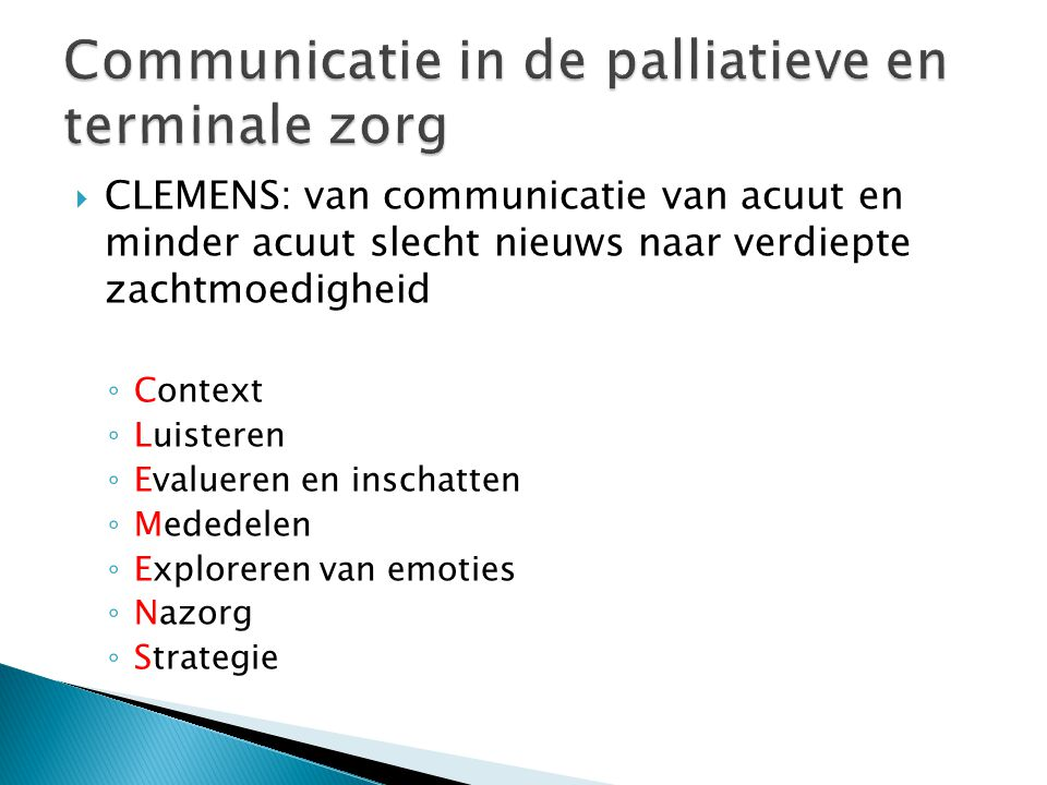  CLEMENS: van communicatie van acuut en minder acuut slecht nieuws naar verdiepte zachtmoedigheid ◦ Context ◦ Luisteren ◦ Evalueren en inschatten ◦ Mededelen ◦ Exploreren van emoties ◦ Nazorg ◦ Strategie