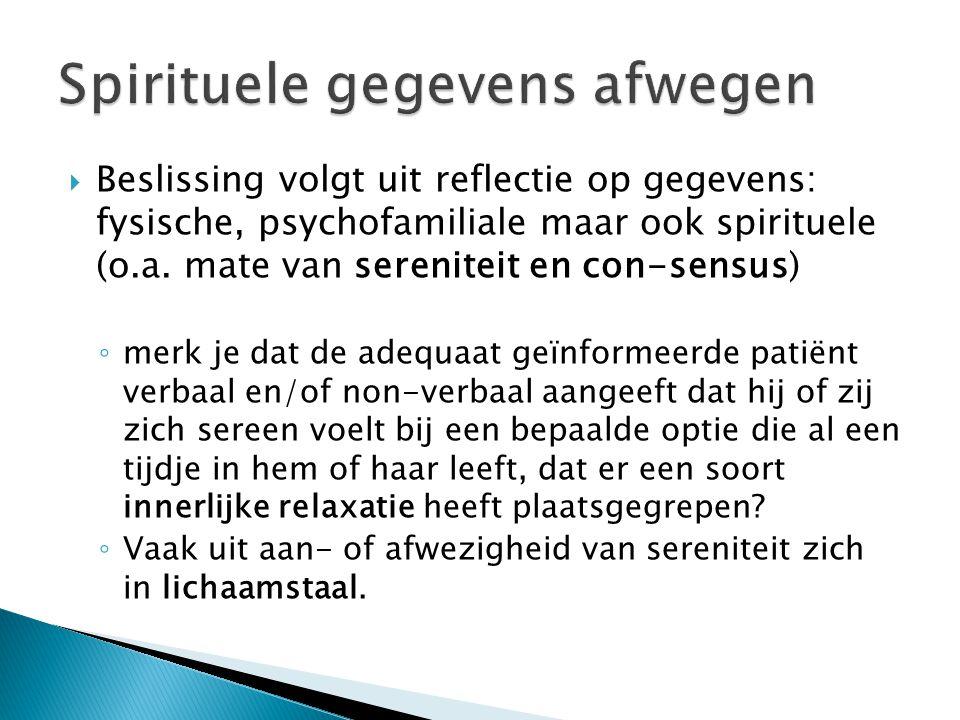  Beslissing volgt uit reflectie op gegevens: fysische, psychofamiliale maar ook spirituele (o.a. mate van sereniteit en con-sensus) ◦ merk je dat de