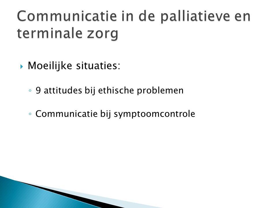  Moeilijke situaties: ◦ 9 attitudes bij ethische problemen ◦ Communicatie bij symptoomcontrole
