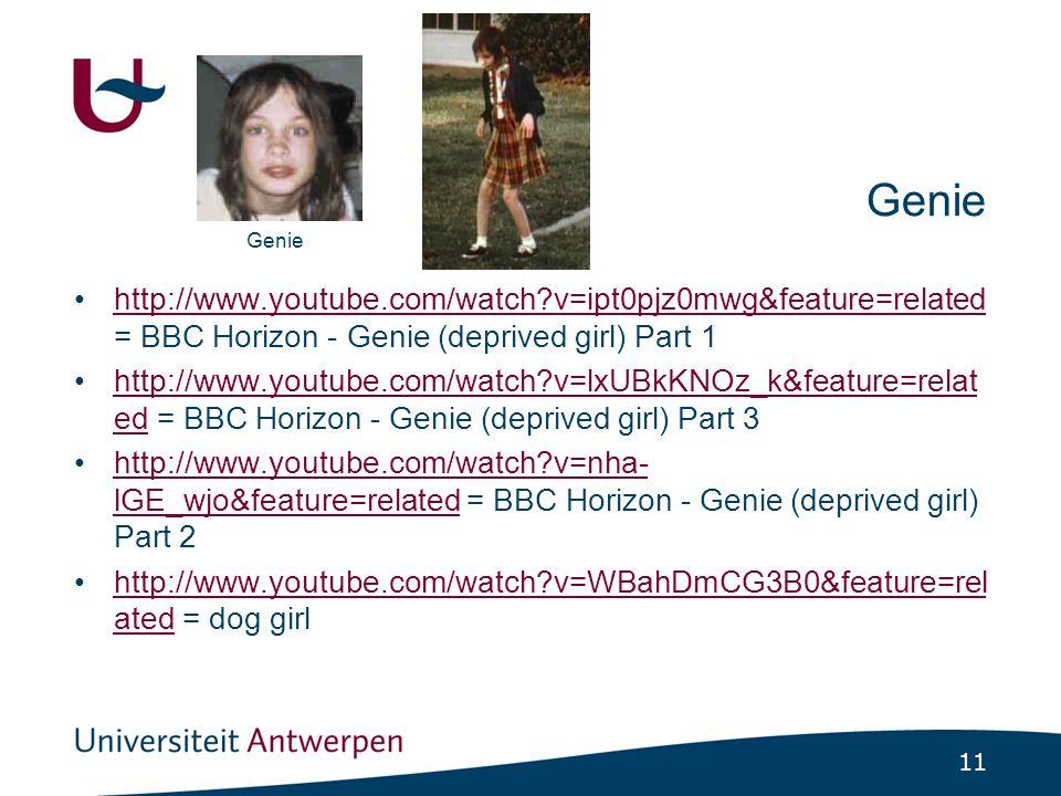 11 Genie http://www.youtube.com/watch?v=ipt0pjz0mwg&feature=related = BBC Horizon - Genie (deprived girl) Part 1http://www.youtube.com/watch?v=ipt0pjz0mwg&feature=related http://www.youtube.com/watch?v=lxUBkKNOz_k&feature=relat ed = BBC Horizon - Genie (deprived girl) Part 3http://www.youtube.com/watch?v=lxUBkKNOz_k&feature=relat ed http://www.youtube.com/watch?v=nha- lGE_wjo&feature=related = BBC Horizon - Genie (deprived girl) Part 2http://www.youtube.com/watch?v=nha- lGE_wjo&feature=related http://www.youtube.com/watch?v=WBahDmCG3B0&feature=rel ated = dog girlhttp://www.youtube.com/watch?v=WBahDmCG3B0&feature=rel ated Genie
