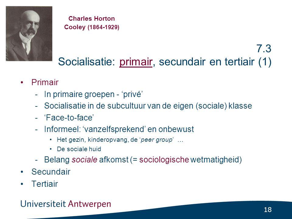 18 7.3 Socialisatie: primair, secundair en tertiair (1) Primair -In primaire groepen - 'privé' -Socialisatie in de subcultuur van de eigen (sociale) klasse -'Face-to-face' -Informeel: 'vanzelfsprekend' en onbewust Het gezin, kinderopvang, de 'peer group' … De sociale huid -Belang sociale afkomst (= sociologische wetmatigheid) Secundair Tertiair Charles Horton Cooley (1864-1929)