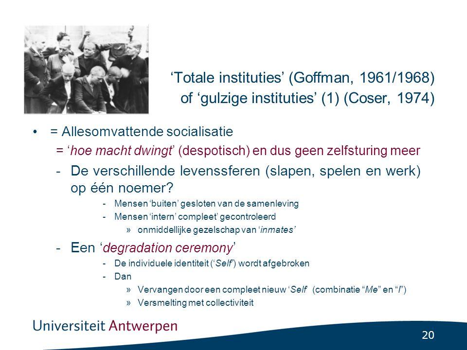 20 'Totale instituties' (Goffman, 1961/1968) of 'gulzige instituties' (1) (Coser, 1974) = Allesomvattende socialisatie = 'hoe macht dwingt' (despotisch) en dus geen zelfsturing meer -De verschillende levenssferen (slapen, spelen en werk) op één noemer.