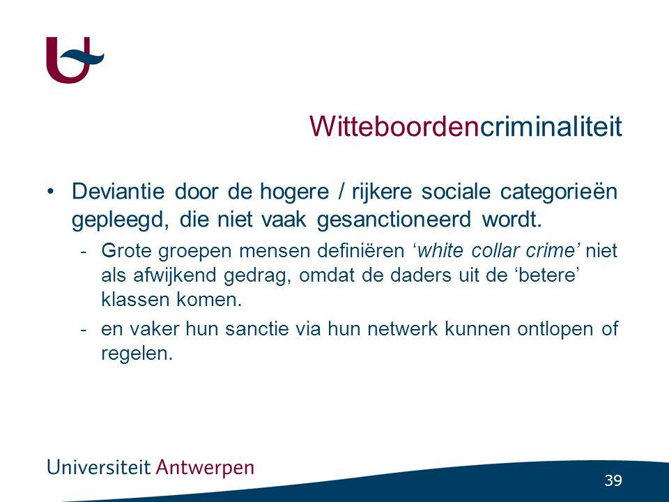 39 Witteboordencriminaliteit Deviantie door de hogere / rijkere sociale categorieën gepleegd, die niet vaak gesanctioneerd wordt.
