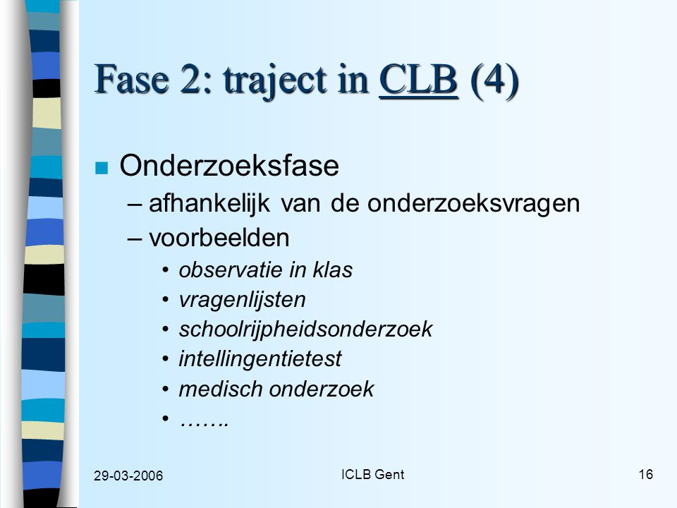 29-03-2006 ICLB Gent16 Fase 2: traject in CLB (4) n Onderzoeksfase –afhankelijk van de onderzoeksvragen –voorbeelden observatie in klas vragenlijsten schoolrijpheidsonderzoek intellingentietest medisch onderzoek …….