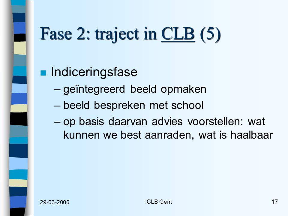 29-03-2006 ICLB Gent17 Fase 2: traject in CLB (5) n Indiceringsfase –geïntegreerd beeld opmaken –beeld bespreken met school –op basis daarvan advies voorstellen: wat kunnen we best aanraden, wat is haalbaar