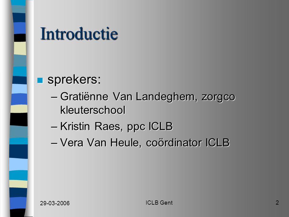 29-03-2006 ICLB Gent2 Introductie n sprekers n sprekers: –Gratiënne Van Landeghem, zorgco kleuterschool –Kristin Raes, ppc ICLB –Vera Van Heule, coördinator ICLB