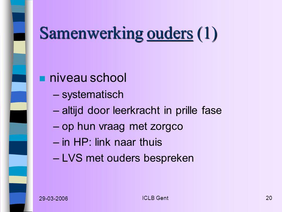 29-03-2006 ICLB Gent20 Samenwerking ouders (1) n niveau school –systematisch –altijd door leerkracht in prille fase –op hun vraag met zorgco –in HP: link naar thuis –LVS met ouders bespreken
