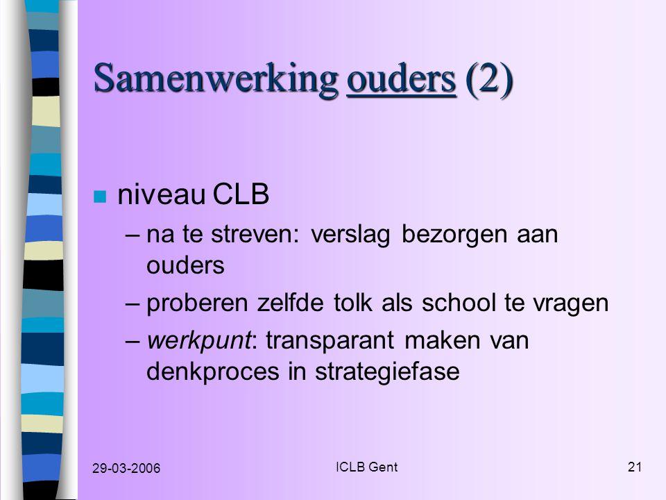 29-03-2006 ICLB Gent21 Samenwerking ouders (2) n niveau CLB –na te streven: verslag bezorgen aan ouders –proberen zelfde tolk als school te vragen –werkpunt: transparant maken van denkproces in strategiefase