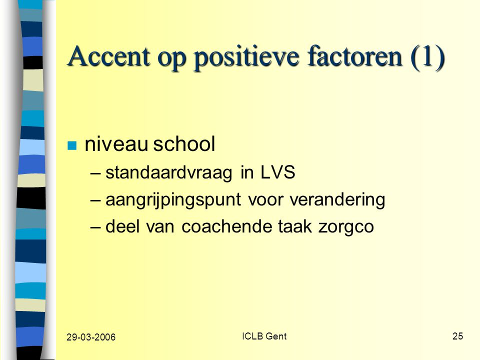 29-03-2006 ICLB Gent25 Accent op positieve factoren (1) n niveau school –standaardvraag in LVS –aangrijpingspunt voor verandering –deel van coachende taak zorgco