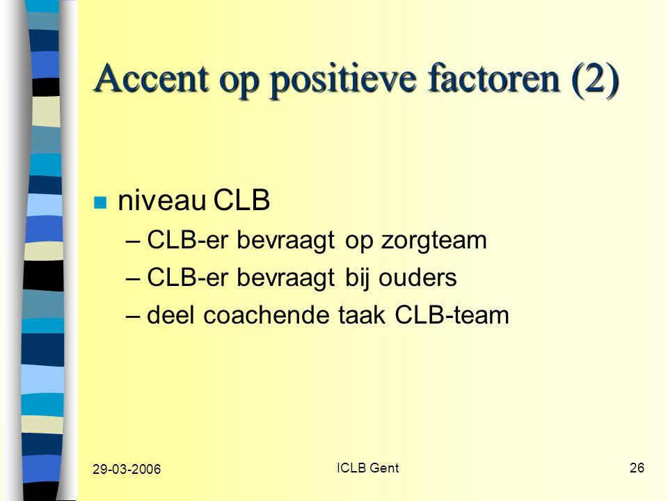 29-03-2006 ICLB Gent26 Accent op positieve factoren (2) n niveau CLB –CLB-er bevraagt op zorgteam –CLB-er bevraagt bij ouders –deel coachende taak CLB-team