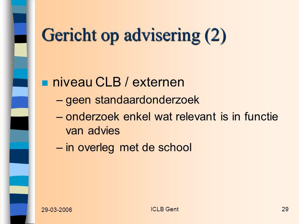29-03-2006 ICLB Gent29 Gericht op advisering (2) n niveau CLB / externen –geen standaardonderzoek –onderzoek enkel wat relevant is in functie van advies –in overleg met de school