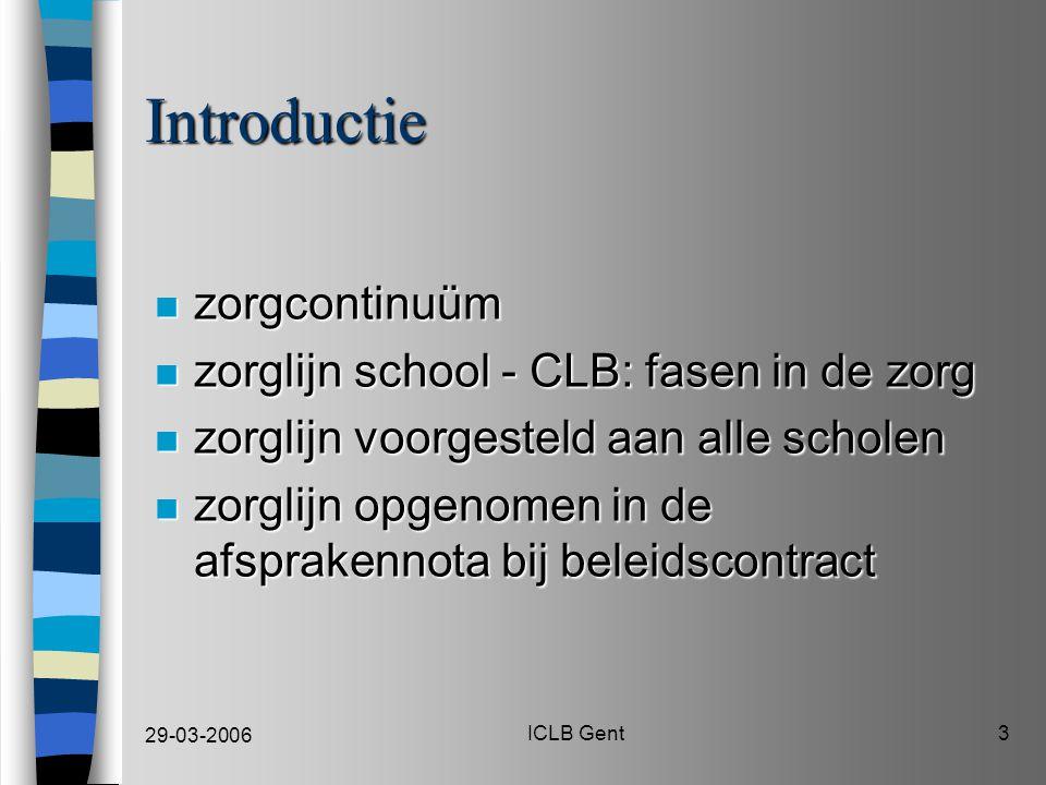29-03-2006 ICLB Gent3 Introductie n zorgcontinuüm n zorglijn school - CLB: fasen in de zorg n zorglijn voorgesteld aan alle scholen n zorglijn opgenomen in de afsprakennota bij beleidscontract