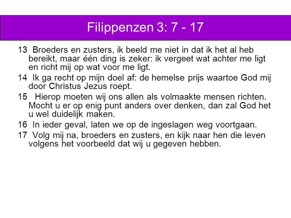 Filippenzen 3: 7 - 17 13 Broeders en zusters, ik beeld me niet in dat ik het al heb bereikt, maar één ding is zeker: ik vergeet wat achter me ligt en richt mij op wat voor me ligt.