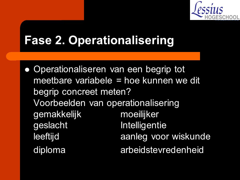 Fase 2. Operationalisering Operationaliseren van een begrip tot meetbare variabele = hoe kunnen we dit begrip concreet meten? Voorbeelden van operatio