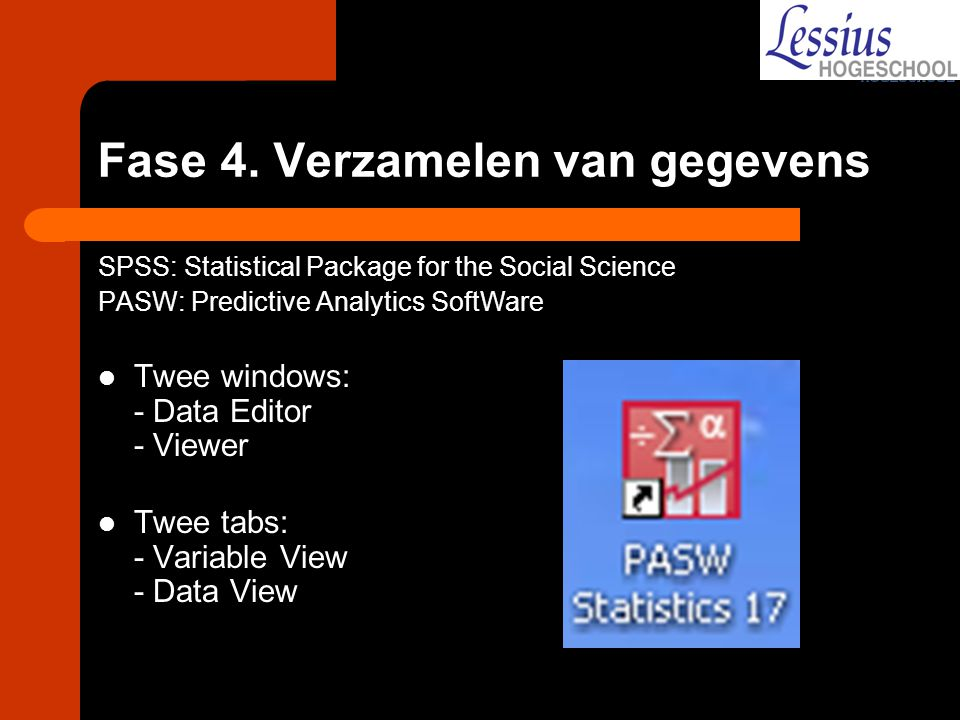 Fase 4. Verzamelen van gegevens SPSS: Statistical Package for the Social Science PASW: Predictive Analytics SoftWare Twee windows: - Data Editor - Vie